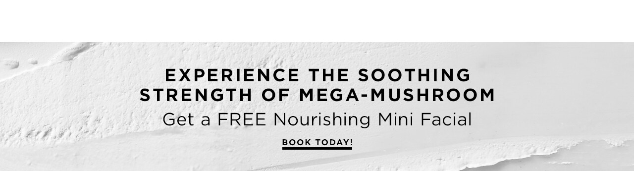 Experience the soothing strength of Mega-Mushroom™. Get a free Nourishing Mini Facial. Book your appointment today!