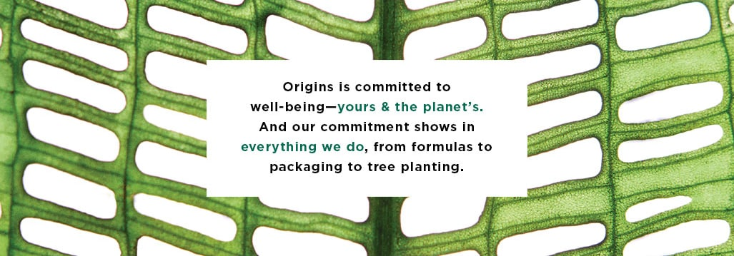 Origins is committed to well-being and our commitment shows in everything you do,from formulas to packaging to tree planting